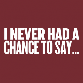 I never had a chance to say...